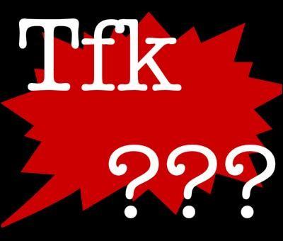 Que veut dire tfk ?