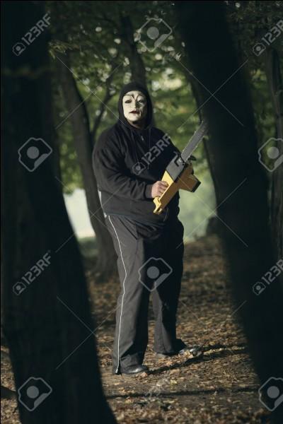 Que fais-tu si un individu masqué et armé d'une tronçonneuse te fonce dessus ?