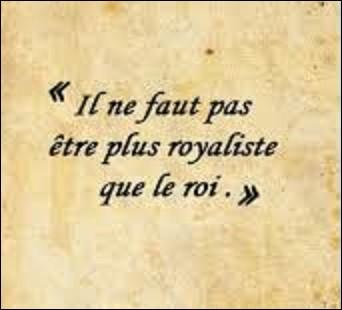 """À quel écrivain, considéré comme un des précurseurs du romantisme français, et politicien doit-on cette phrase, devenue depuis une expression, """"Il ne faut pas être plus royaliste que le roi"""", phrase qui apparut, en 1816, dans son livre """"De la Monarchie selon la charte"""" ?"""