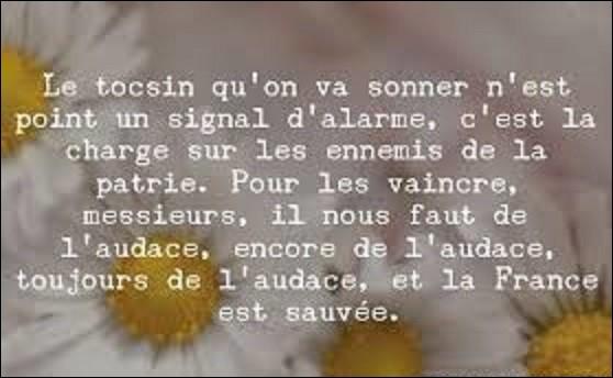 """2 septembre 1792, Paris apprend que le duc de Brunswick occupe Verdun, et qu'il est à deux jours de la capitale. C'est alors qu'un député monte à la tribune de l'Assemblée et qu'il prononce un de ces fameux discours, en terminant par cette phrase restée célèbre : """"Pour les vaincre, il nous faut de l'audace, encore de l'audace, toujours de l'audace, et la France sera sauvée! """". De qui s'agit-il ?"""