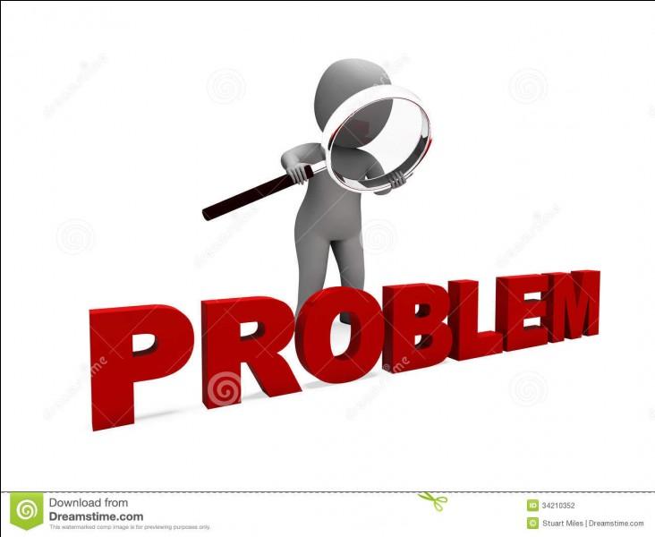 Quel problème n'avez-vous jamais eu ?