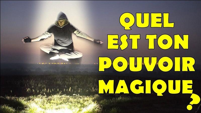 Quel serait ton pouvoir magique ?