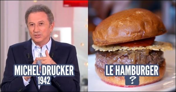 Par exemple, le hamburger : est-il plus vieux ou non (que Michel Drucker) ?