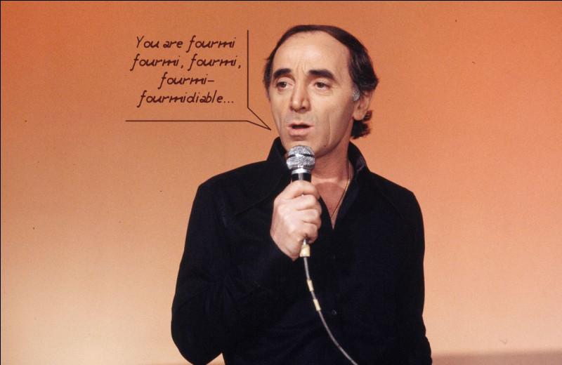 Aznavour, il était petit mais il n'y en n'avait qu'un... Non, parlons des fourmis, maintenant !