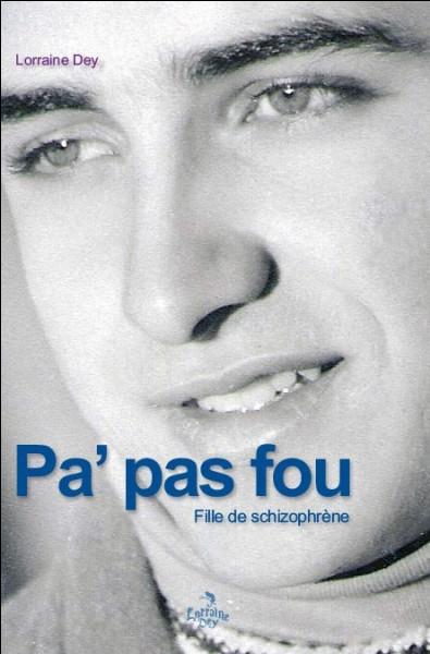 """En quelle année le livre """"Pa'pas fou : fille de schizophrène"""" de Lorraine Dey est-il paru ?"""