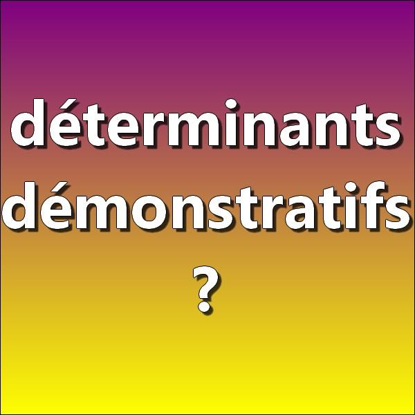 Parmi les déterminants suivants, lesquels sont des déterminants démonstratifs ?