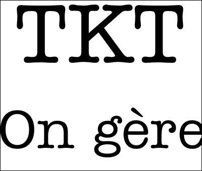 Que veut dire : tkt ?