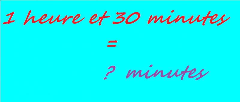 À combien de minutes correspondent 1 heure et 30 minutes ?