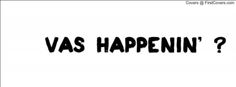Vas Happenin  est la phrase préférée de ...