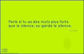 A quel dramaturge grec doit-on cette citation :   Parle si tu as des mots plus forts que le silence, ou garde le silence . ?