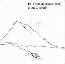 Et celle-ci que veut-elle dire :  La montagne qui accouche d'une souris  ?