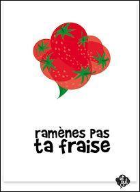 """""""Ramener sa fraise"""" veut dire qu'"""
