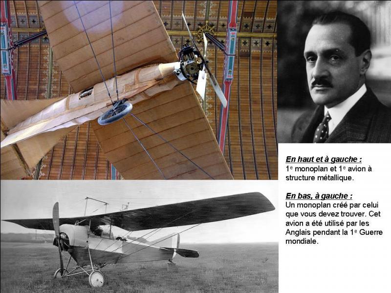En 1905, il invente l'aileron. En 1906, il invente le « manche à balai » et le moteur en étoile. En 1907, il réalise et fait voler le premier avion avec une structure métallique.Qui est cet homme ?